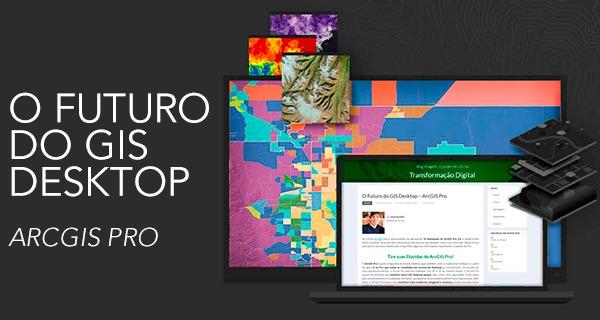O Futuro do GIS Desktop – ArcGIS Pro