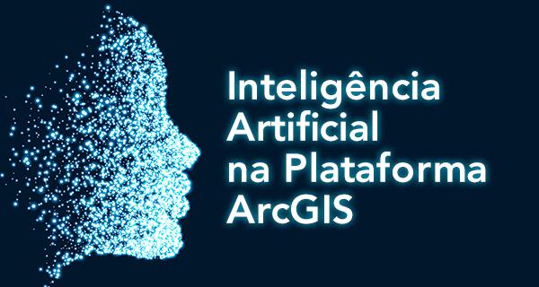 Inteligência Artificial na Plataforma ArcGIS