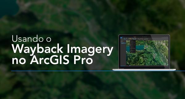 usando o wayback imagery no arcgis pro