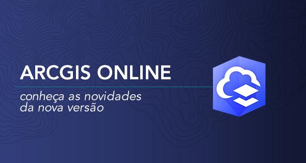 ArcGIS Online: conheça as novidades da nova versão 10.7.1
