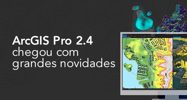 ArcGIS Pro 2.4 chegou com grandes novidades