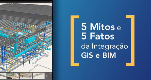 5 Mitos e 5 fatos da Integração GIS e BIM