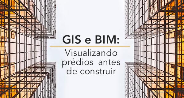 GIS e BIM: Visualizando prédios antes de construir