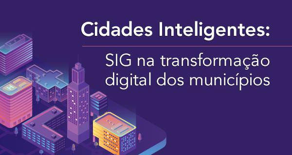 Cidades Inteligentes: SIG na transformação digital dos municípios
