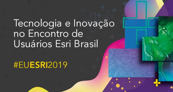 EU Esri 2019: Tecnologia e inovação no Encontro de usuários Esri Brasil