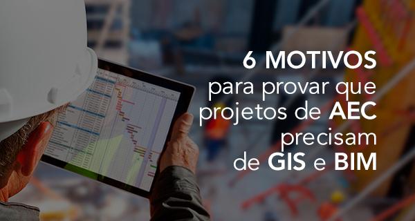 6 motivos para provar que projetos de AEC precisam de GIS e BIM