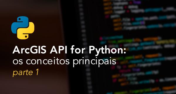 ArcGIS API for Python: os conceitos principais - parte 1
