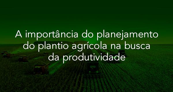 A importância do planejamento do plantio agrícola na busca da produtividade