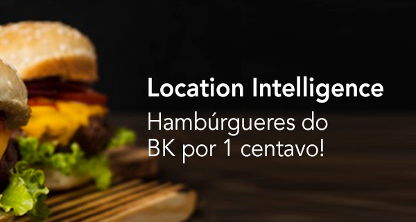Location Intelligence: Hambúrgueres do BK por 1 centavo!