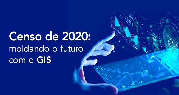 Censo de 2020: moldando o futuro com o GIS