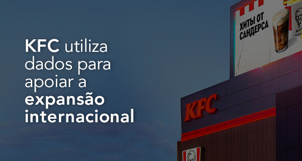 KFC utiliza dados para apoiar a expansão internacional