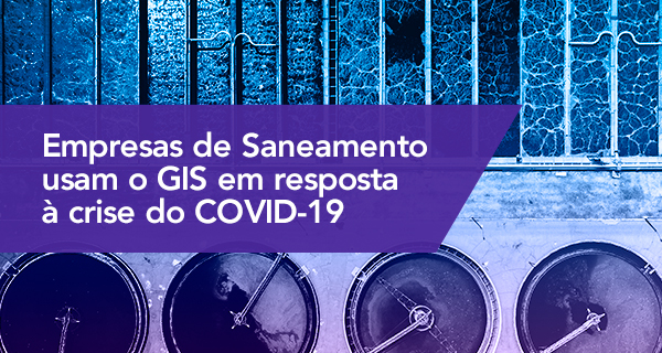 Empresas de Saneamento usam o GIS em resposta à crise do COVID-19