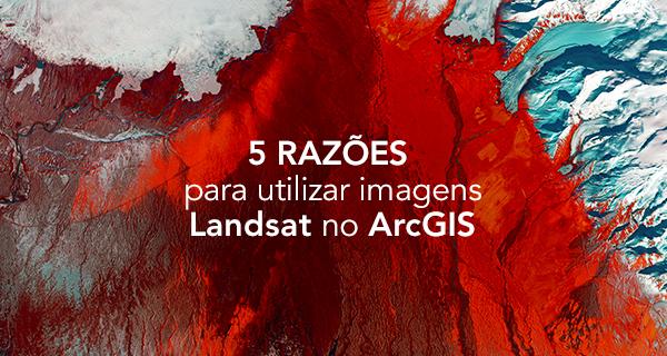 5 razões para utilizar imagens Landsat no ArcGIS