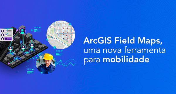 ArcGIS Field Maps, uma nova ferramenta para mobilidade